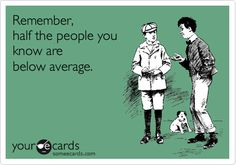 Funny Teacher Week Ecard: Remember, half the people you know are below average.