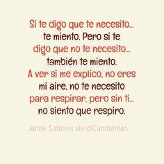 """""""Si te digo que te necesito... te miento. Pero si te digo que no te necesito... también te miento. A ver si me explico, no eres mi aire, no te necesito para respirar, pero sin ti... no siento que respiro"""". #JaimeSabines #Poema #Amor @candidman"""