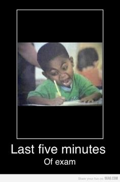 last minutes of exam....know the feeling!!