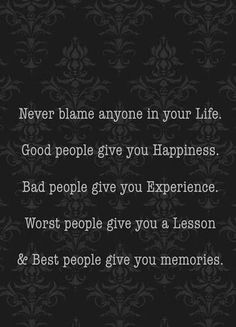 Everyone comes into your life for a reason. Don't blame