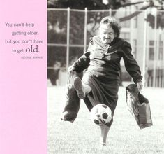 """""""You can't help getting older, but you  don't have to get old"""" George Burns."""