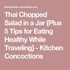 Thai Chopped Salad in a Jar {Plus 5 Tips for Eating Healthy While Traveling} - Kitchen Concoctions