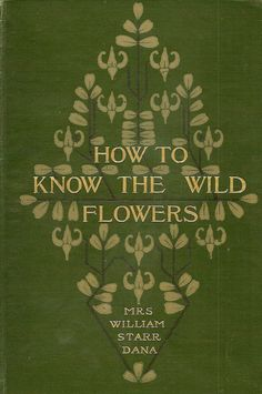 How to know the wild flowers - by an amazing woman. Fascinating just to read about her and her books.