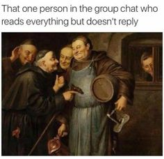 That one person in the group chat who reads everything but doesn't reply