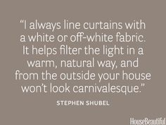 """""""I always line curtains with a white or off-white fabric. It helps filter the light in a warm, natural way, and from the outside your house won't look carnivalesque."""""""