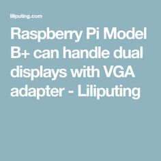 Raspberry Pi Model B+ can handle dual displays with VGA adapter - Liliputing