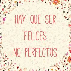 ¡Hay que ser felices, no perfectos!