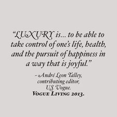 luxury is to be able to take control of one's life, health, and the pursuit of happiness ina way that is joyful
