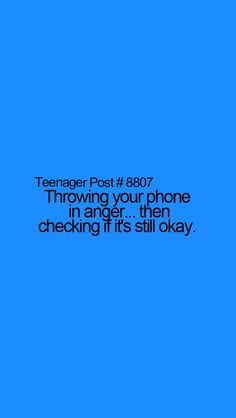 Teenager Post #8807 - Throwing your phone in anger... Then checking to see if it's okay. Haha! Do this all the time!