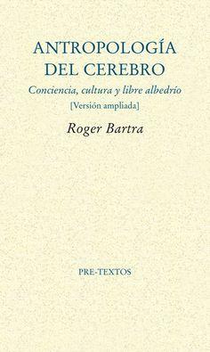 """Roger Bartra (Ciudad de México, 1942) argumenta en su reciente ensayo """"Antropología del cerebro: conciencia, cultura y libre albedrío"""" (Editorial Pre-Textos, 2014), que los sistemas simbólicos creados por los seres humanos en el arte y el lenguaje son la clave para entender la conciencia."""