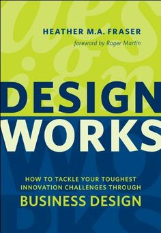Design Works: How to Tackle Your Toughest Innovation Challenges through Business Design (Rotman-UTP Publishing) by Heather Fraser,