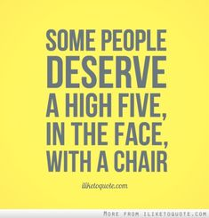 Some people deserve a high five, in the face, with a chair.