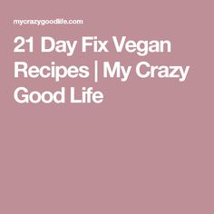 21 Day Fix Vegan Recipes | My Crazy Good Life