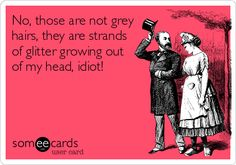 No, those are not grey hairs, they are strands of glitter growing out of my head, idiot!