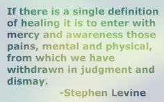 If there is a single definition of healing it is to enter with mercy and awareness those pains, mental and physical, from which we have withdrawn in judgment and dismay. -Stephen Levine