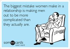 The biggest mistake women make in a relationship is making men out to be more complicated than they actually are.