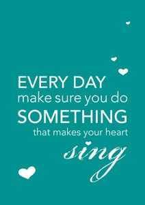 Every day make sure you do something that makes your heart sing.