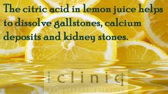 The citric acid in lemon juice helps to dissolve gallstones, calcium deposits and kidney stones.