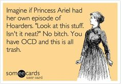 Imagine if Princess Ariel had her own episode of Hoarders. 'Look at this stuff. Isn't it neat?' No bitch. You have OCD and this is all trash.