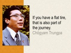 """""""If you have a flat tire, that is also part of the journey."""" - Chogyam Trungpa Rinpoche"""