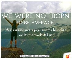 We were not born to be average! We become average over time by what we let the world tell us.  Have a great Monday!
