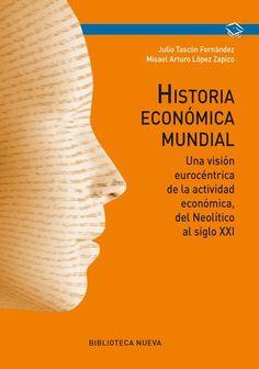 Historia económica mundial : una visión eurocéntrica de la actividad económica, del Neolítico al siglo XXI / Julio Tascón Fernández y Misael Arturo López Zapico