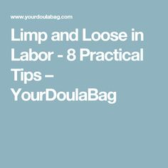 Limp and Loose in Labor - 8 Practical Tips – YourDoulaBag