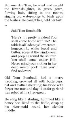 J.R.R. Tolkien - Not much is told of Tom Bombadil in Fellowship of the Ring, but there is a collection of poems called 'The Adventures of Tom Bombadil' with more about him. This bit is part of the first poem.