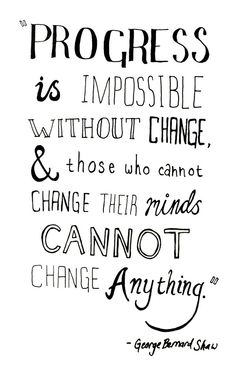 """""""Progress is impossible without change & those who cannot change their minds cannot change anything""""~ George Bernard Shaw"""