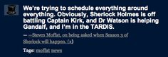 "The reason Sherlock series 3 is taking such a long hiatus, via Moffat. ""Sherlock is off battling Captain Kirk, Watson is helping Gandalf, and I'm in the TARDIS."""