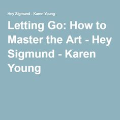 Letting Go: How to Master the Art - Hey Sigmund - Karen Young