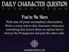 ★ DAILY CHARACTER QUESTION ★  You're No Hero Pick one of your secondary characters. Write a scene where this character witnesses something that leaves them no option but to betray the Protagonist and join the other side.  Want to publish a story inspired by this prompt?Click hereto read the guidelines~ ♥︎ And, if you're looking for more writerly content, make sure to follow me:maxkirin.tumblr.com!