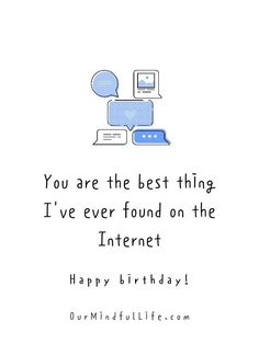 You are the best thing I've ever found on the Internet. Happy birthday.- funny birthday quotes for her Birthday Quotes For Girlfriend, Birthday Quotes For Her, Girlfriend Quotes, Birthday Messages, Birthday Ideas, Happy Birthday Wishes For Her, Today Is Your Birthday, Happy Birthday Funny, Distance Relationship Quotes