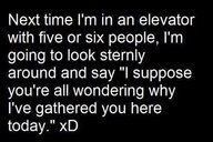 BAHAHAAA!!!!! i am SO doing this next time i'm in an elevator.... because i'm one of few who actually would!! :D
