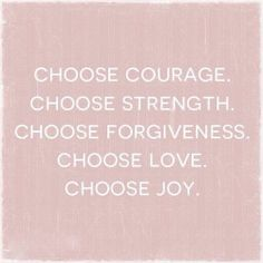 FORGIVE YOURSELF FOR WHATEVER IT IS THAT HAS ROBED YOU OF YOUR COURAGE AND STRENGTH, THEN CHOOSE JOY AND LOVE, BECAUSE THEN YOU WILL BE ABLE TO ACCEPT IT