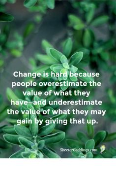 Change is hard because people overestimate  the value of what they have—and underestimate  the value of what they may gain by giving that up.