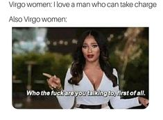 Image may contain: 1 person, meme, text that says 'Virgo women: I love a man who can take charge Also Virgo women: Who the fuck are you talking to, first of all. Leo Virgo Cusp, Virgo Traits, Virgo Girl, Virgo Love, Pisces Woman, Virgo Memes, Virgo Quotes, Zodiac Memes, Zodiac Facts