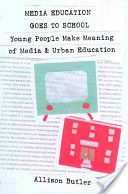 """Allison Butler's """"Media Education Goes to School: Young People Make Meaning of Media and Urban Education."""""""