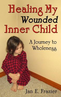 Healing My Wounded Inner Child: A Journey Toward Wholeness by Jan E. Frazier