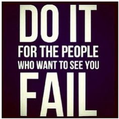 Do it for the people who want to see you fail. Monday, June 30 2014 quote of the day.