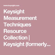 Keysight Measurement Techniques Resource Collection | Keysight (formerly Agilent's Electronic Measurement)