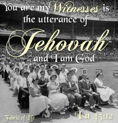 """You are my witnesses is the utterance of JEHOVAH and I am God"" Isa 43 :10-12"