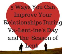 5 Ways You Can Improve Your Relationships During Va-LENT-ine's Day and the Season of Lent