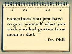 I hate that this is a Dr Phil quote, but I still love it.