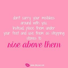 Use your mistakes as stepping stones girls!! Don't let then hold you back! Rise above and use them as lessons on your journey!