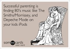 Free, Music Ecard: Successful parenting is finding 80's music like The Smiths/Morrissey, and Depeche Mode on your kids iPods