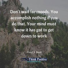 Don't wait for moods. You accomplish nothing if you do that. Your mind must know it has got to get down to work #life #happy #quotes #inspiration #instagram #motivation #love #win #sad #quoteoftheday #success  #instagood #like #words #poetry #hope #wisdom #beautiful #knowledge #peace #loa #goodvibes howtothinkpositive.net/go