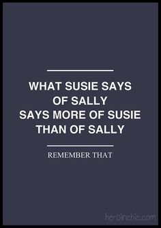 """What Susie says of Sally says more of Susie than of Sally. Remember that."""