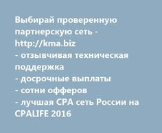 Выбирай проверенную партнерскую сеть - http://kma.biz - отзывчивая техническая поддержка - досрочные выплаты - сотни офферов - лучшая CPA сеть России на CPALIFE 2016