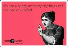 """It's not a happy or merry anything until I've had my coffee."""